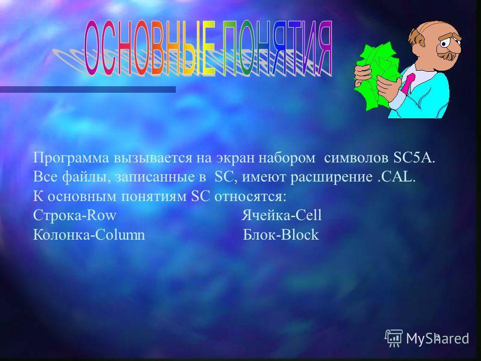 2 Программа вызывается на экран набором символов SC5A. Все файлы, записанные в SC, имеют расширение.CAL. К основным понятиям SC относятся: Строка-Row Ячейка-Cell Колонка-Column Блок-Block