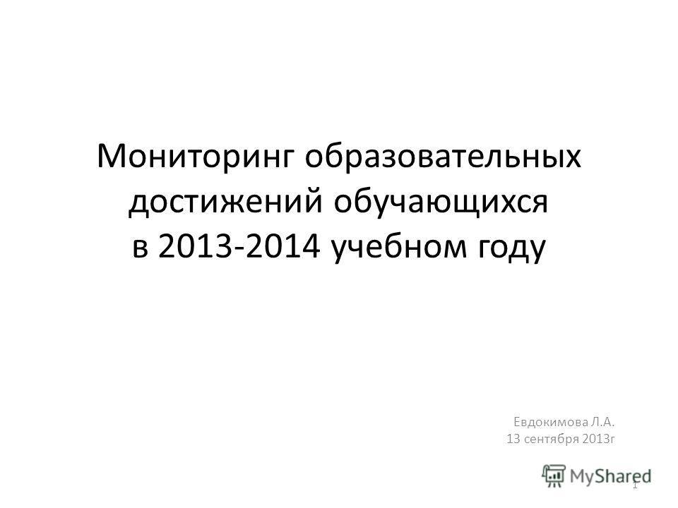 Мониторинг образовательных достижений обучающихся в 2013-2014 учебном году Евдокимова Л.А. 13 сентября 2013г 1