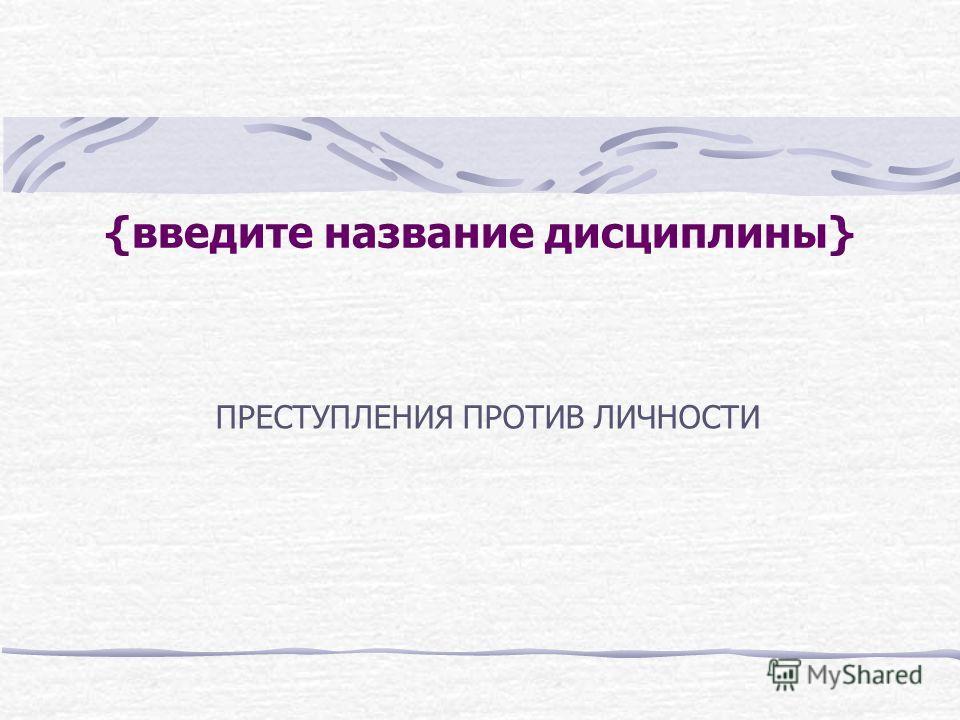 {введите название дисциплины} ПРЕСТУПЛЕНИЯ ПРОТИВ ЛИЧНОСТИ