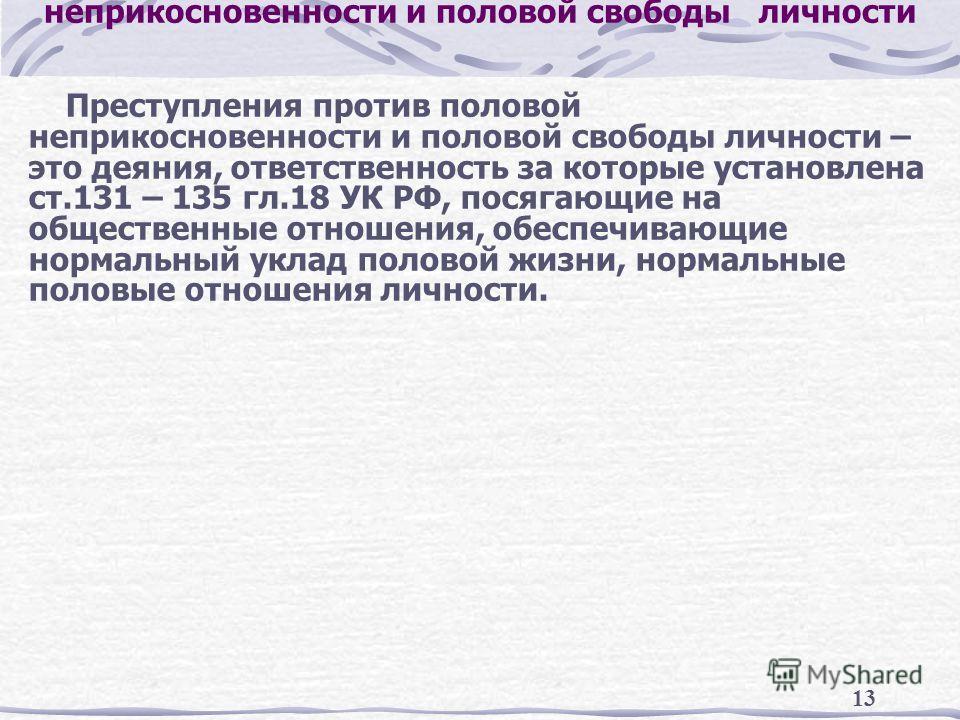 13 Тема 5. Преступления против половой неприкосновенности и половой свободы личности Преступления против половой неприкосновенности и половой свободы личности – это деяния, ответственность за которые установлена ст.131 – 135 гл.18 УК РФ, посягающие н