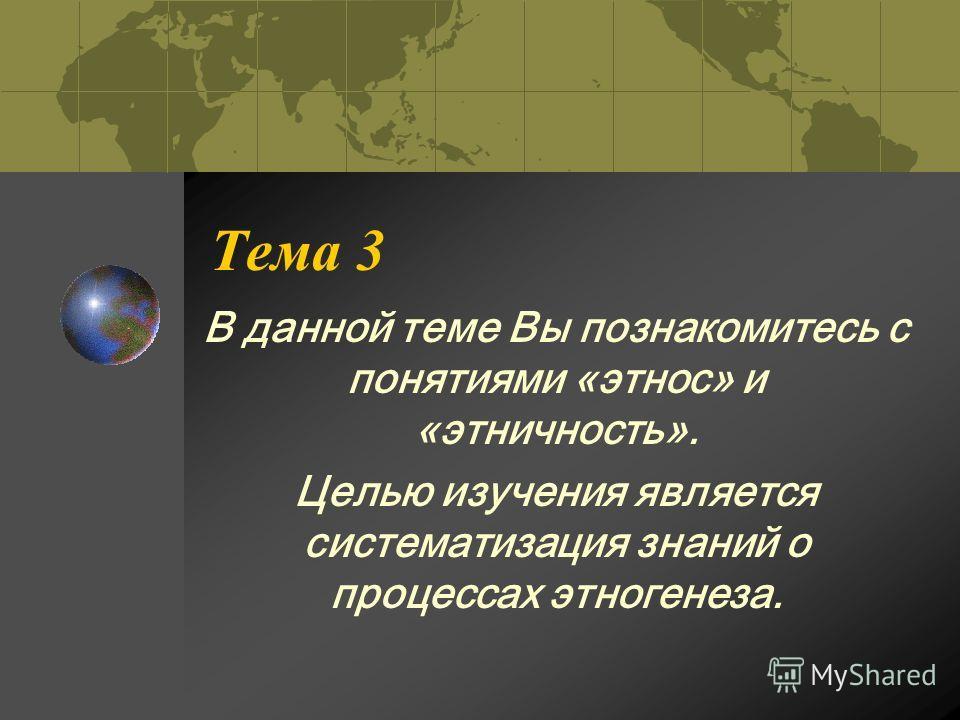 Тема 3 В данной теме Вы познакомитесь с понятиями «этнос» и «этничность». Целью изучения является систематизация знаний о процессах этногенеза.