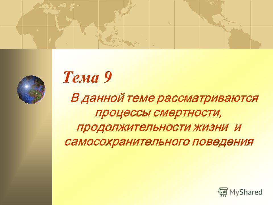 Тема 9 В данной теме рассматриваются процессы смертности, продолжительности жизни и самосохранительного поведения