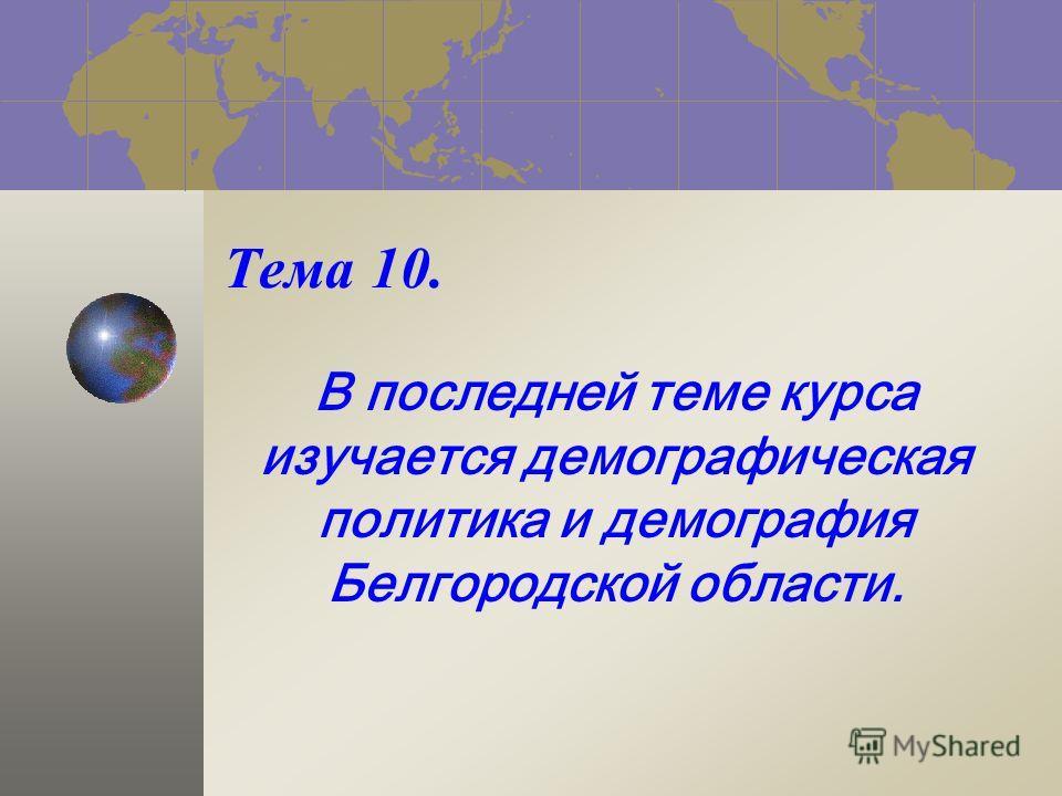 Тема 10. В последней теме курса изучается демографическая политика и демография Белгородской области.