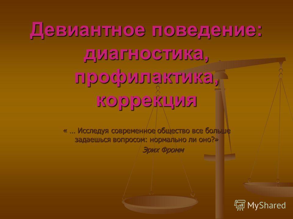 Девиантное поведение: диагностика, профилактика, коррекция « … Исследуя современное общество все больше задаешься вопросом: нормально ли оно?» Эрих Фромм Эрих Фромм