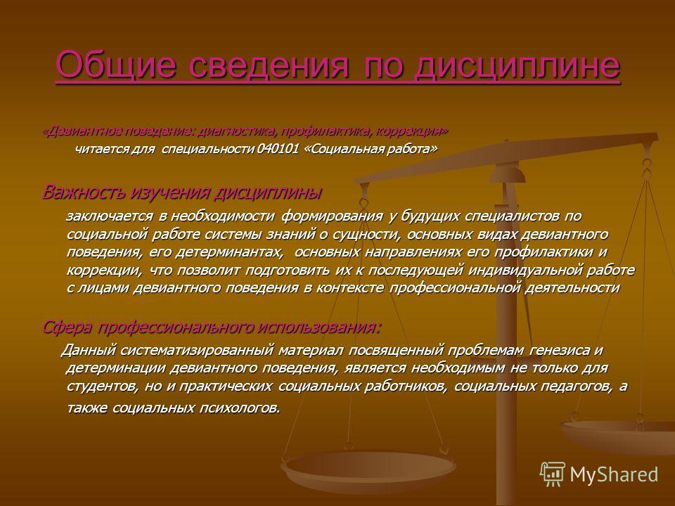 Общие сведения по дисциплине « Девиантное поведение: диагностика, профилактика, коррекция» читается для специальности 040101 «Социальная работа» читается для специальности 040101 «Социальная работа» Важность изучения дисциплины заключается в необходи