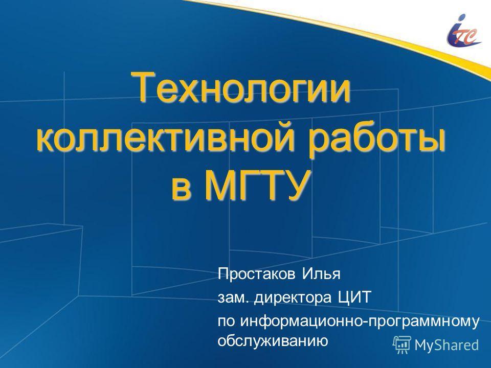 Технологии коллективной работы в МГТУ Простаков Илья зам. директора ЦИТ по информационно-программному обслуживанию