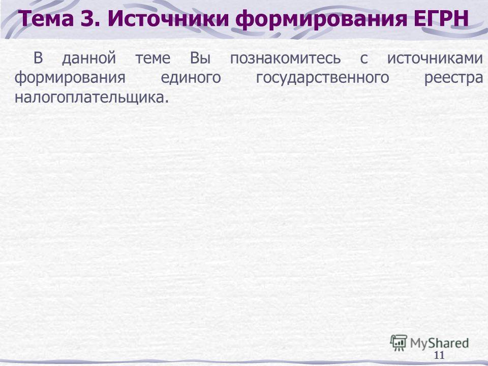 11 Тема 3. Источники формирования ЕГРН В данной теме Вы познакомитесь с источниками формирования единого государственного реестра налогоплательщика.