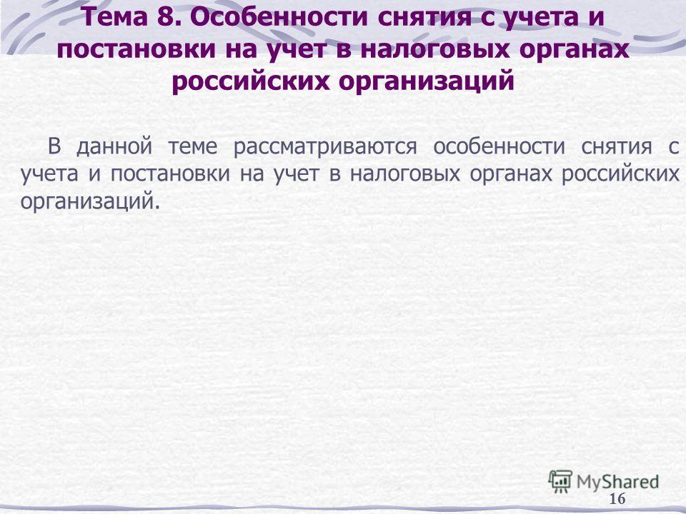 16 Тема 8. Особенности снятия с учета и постановки на учет в налоговых органах российских организаций В данной теме рассматриваются особенности снятия с учета и постановки на учет в налоговых органах российских организаций.
