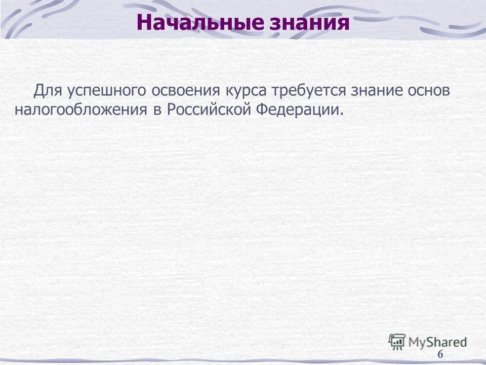 6 Начальные знания Для успешного освоения курса требуется знание основ налогообложения в Российской Федерации.