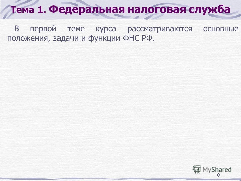 9 Тема 1. Федеральная налоговая служба В первой теме курса рассматриваются основные положения, задачи и функции ФНС РФ.