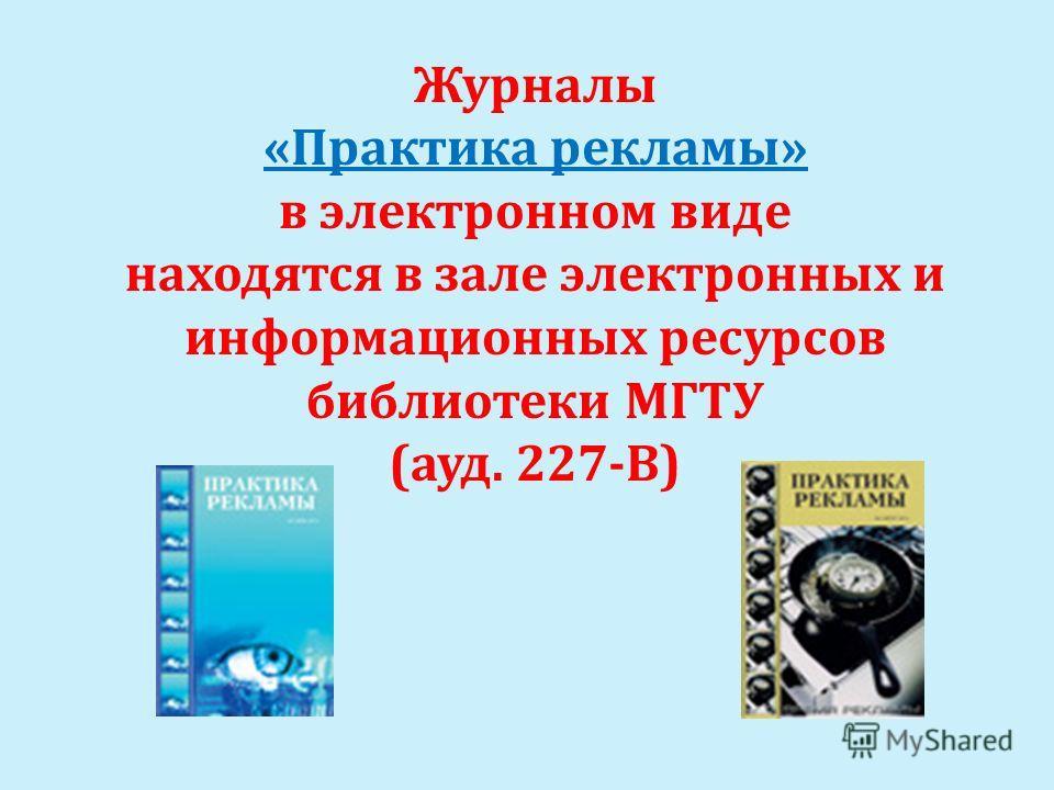 Журналы «Практика рекламы» в электронном виде находятся в зале электронных и информационных ресурсов библиотеки МГТУ (ауд. 227-В)