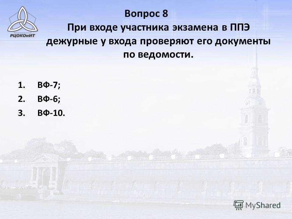 Вопрос 8 При входе участника экзамена в ППЭ дежурные у входа проверяют его документы по ведомости. 1.ВФ-7; 2.ВФ-6; 3.ВФ-10.