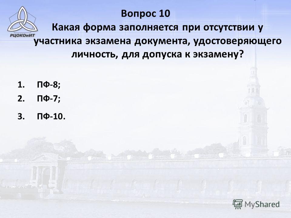 Вопрос 10 Какая форма заполняется при отсутствии у участника экзамена документа, удостоверяющего личность, для допуска к экзамену? 1.ПФ-8; 2.ПФ-7; 3.ПФ-10.