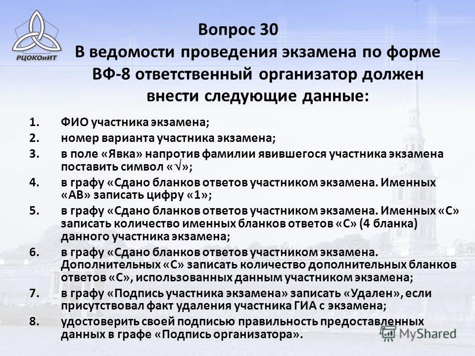 Вопрос 30 В ведомости проведения экзамена по форме ВФ-8 ответственный организатор должен внести следующие данные: 1.ФИО участника экзамена; 2.номер варианта участника экзамена; 3.в поле «Явка» напротив фамилии явившегося участника экзамена поставить