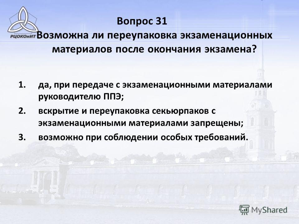 Вопрос 31 Возможна ли переупаковка экзаменационных материалов после окончания экзамена? 1.да, при передаче с экзаменационными материалами руководителю ППЭ; 2.вскрытие и переупаковка секьюрпаков с экзаменационными материалами запрещены; 3.возможно при