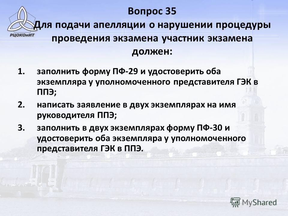 Вопрос 35 Для подачи апелляции о нарушении процедуры проведения экзамена участник экзамена должен: 1.заполнить форму ПФ-29 и удостоверить оба экземпляра у уполномоченного представителя ГЭК в ППЭ; 2.написать заявление в двух экземплярах на имя руковод
