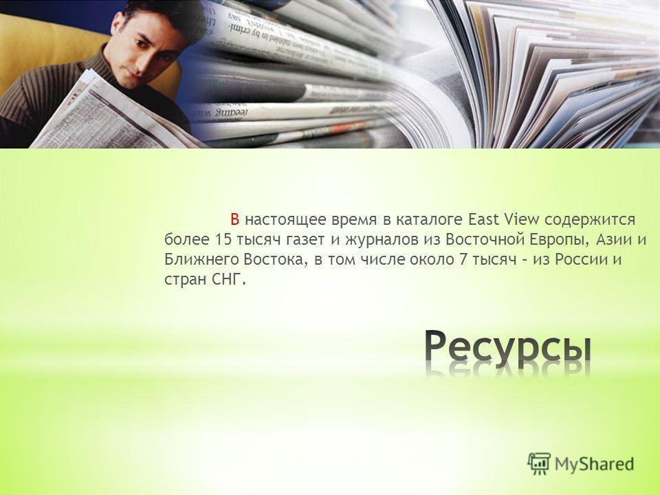 В настоящее время в каталоге East View содержится более 15 тысяч газет и журналов из Восточной Европы, Азии и Ближнего Востока, в том числе около 7 тысяч – из России и стран СНГ.