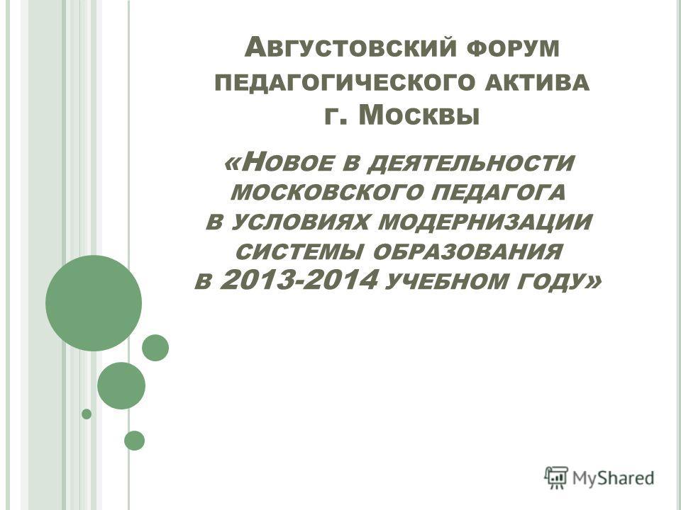 А ВГУСТОВСКИЙ ФОРУМ ПЕДАГОГИЧЕСКОГО АКТИВА Г. М ОСКВЫ «Н ОВОЕ В ДЕЯТЕЛЬНОСТИ МОСКОВСКОГО ПЕДАГОГА В УСЛОВИЯХ МОДЕРНИЗАЦИИ СИСТЕМЫ ОБРАЗОВАНИЯ В 2013-2014 УЧЕБНОМ ГОДУ »