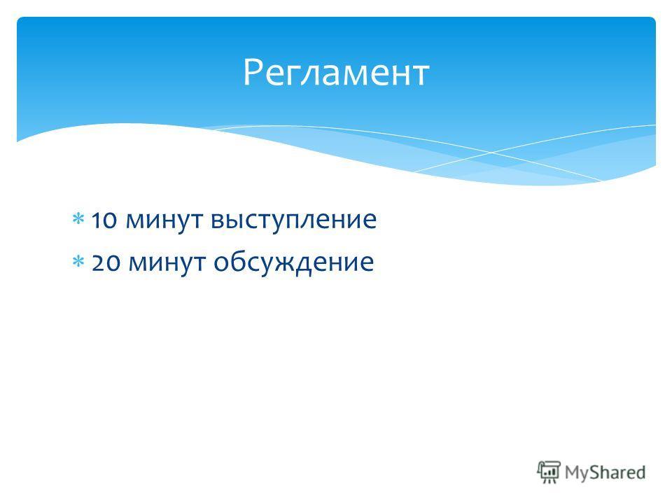 10 минут выступление 20 минут обсуждение Регламент
