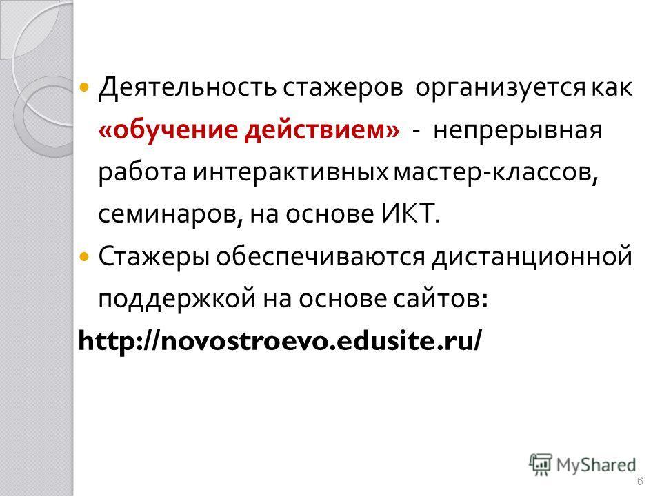 Деятельность стажеров организуется как « обучение действием » - непрерывная работа интерактивных мастер - классов, семинаров, на основе ИКТ. Стажеры обеспечиваются дистанционной поддержкой на основе сайтов : http://novostroevo.edusite.ru/ 6