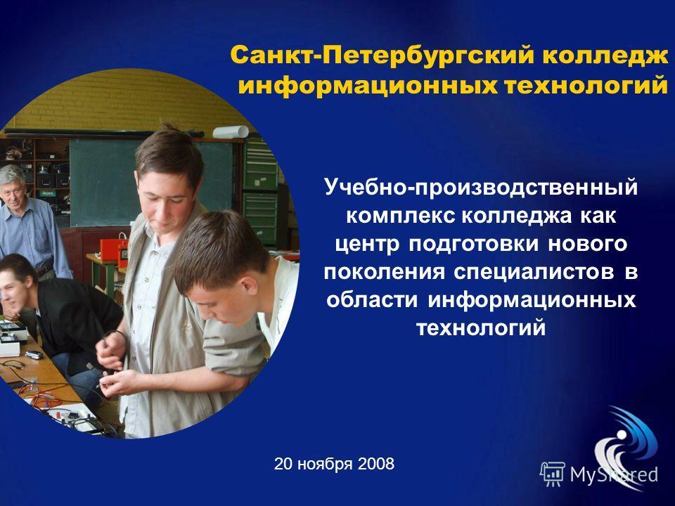 Санкт-Петербургский колледж информационных технологий 20 ноября 2008 Учебно-производственный комплекс колледжа как центр подготовки нового поколения специалистов в области информационных технологий