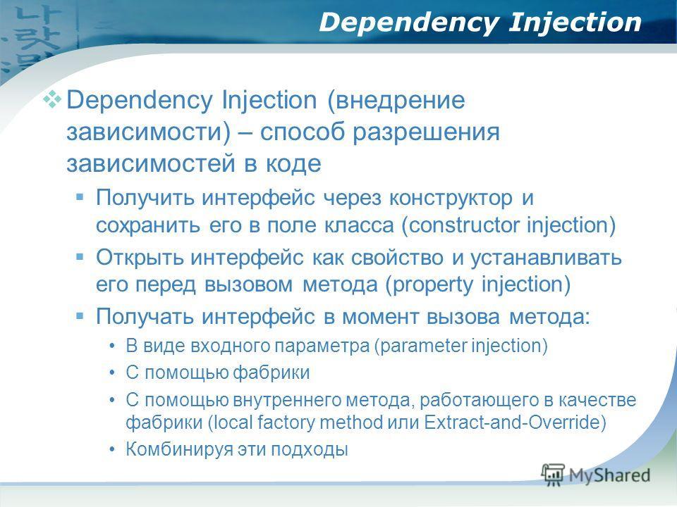 Dependency Injection Dependency Injection (внедрение зависимости) – способ разрешения зависимостей в коде Получить интерфейс через конструктор и сохранить его в поле класса (constructor injection) Открыть интерфейс как свойство и устанавливать его пе