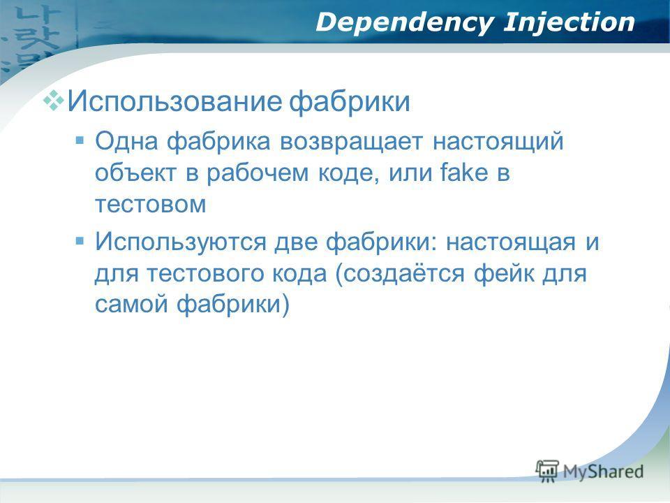 Dependency Injection Использование фабрики Одна фабрика возвращает настоящий объект в рабочем коде, или fake в тестовом Используются две фабрики: настоящая и для тестового кода (создаётся фейк для самой фабрики)