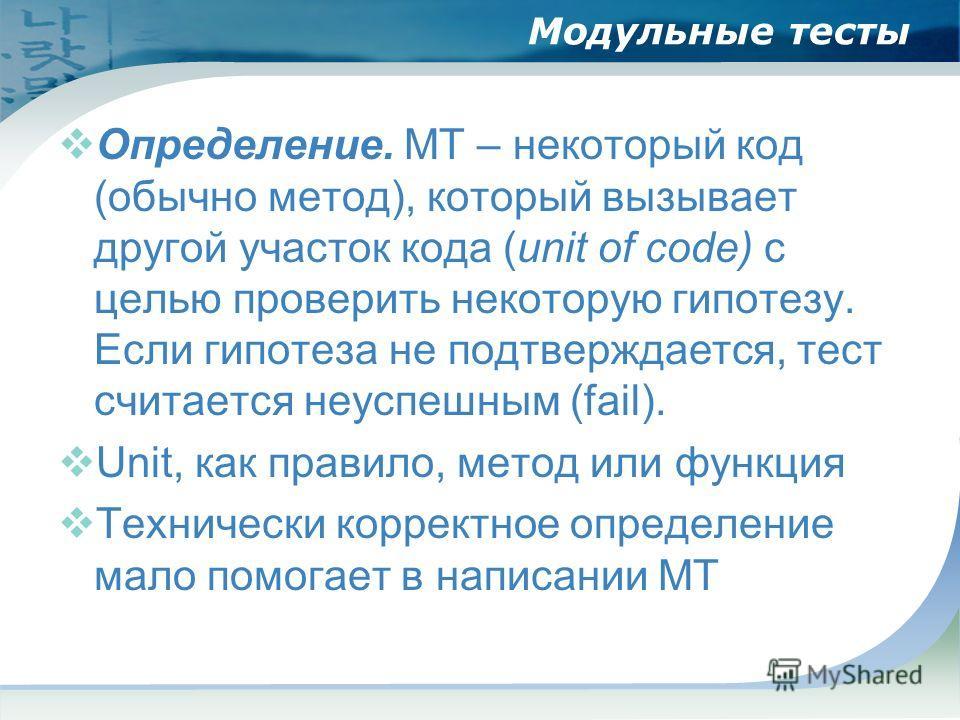Модульные тесты Определение. МТ – некоторый код (обычно метод), который вызывает другой участок кода (unit of code) с целью проверить некоторую гипотезу. Если гипотеза не подтверждается, тест считается неуспешным (fail). Unit, как правило, метод или