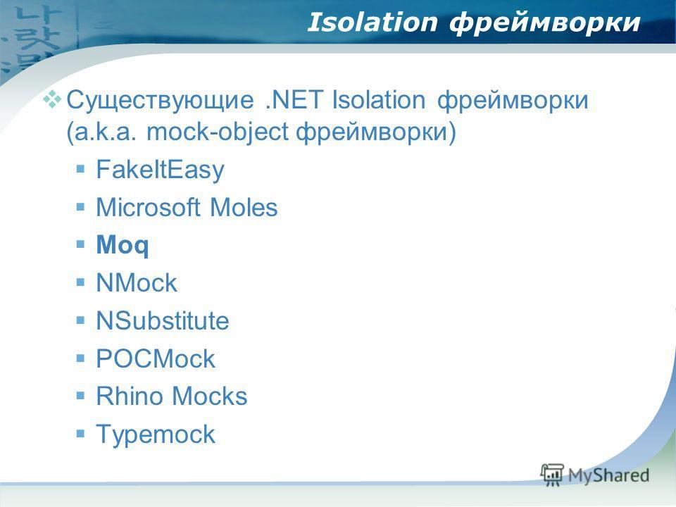 Isolation фреймворки Существующие.NET Isolation фреймворки (a.k.a. mock-object фреймворки) FakeItEasy Microsoft Moles Moq NMock NSubstitute POCMock Rhino Mocks Typemock