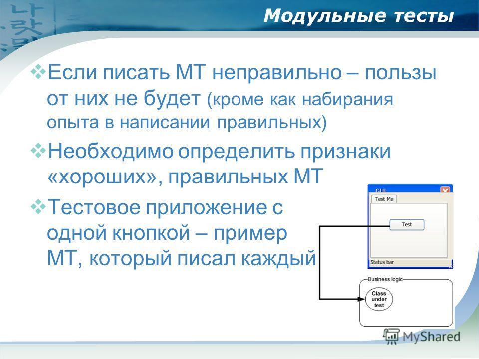 Модульные тесты Если писать МТ неправильно – пользы от них не будет (кроме как набирания опыта в написании правильных) Необходимо определить признаки «хороших», правильных МТ Тестовое приложение с одной кнопкой – пример МТ, который писал каждый