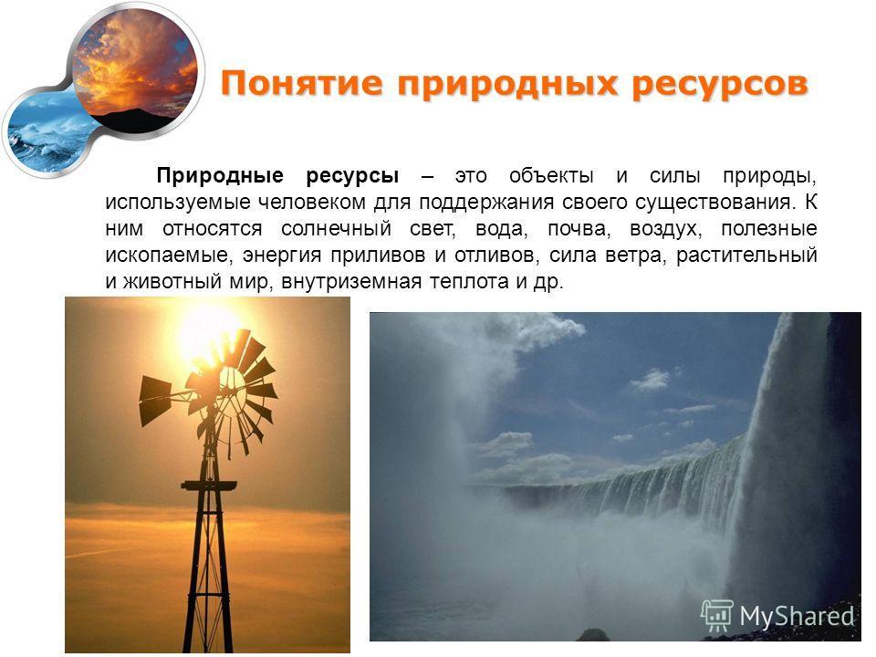 Понятие природных ресурсов Природные ресурсы – это объекты и силы природы, используемые человеком для поддержания своего существования. К ним относятся солнечный свет, вода, почва, воздух, полезные ископаемые, энергия приливов и отливов, сила ветра,