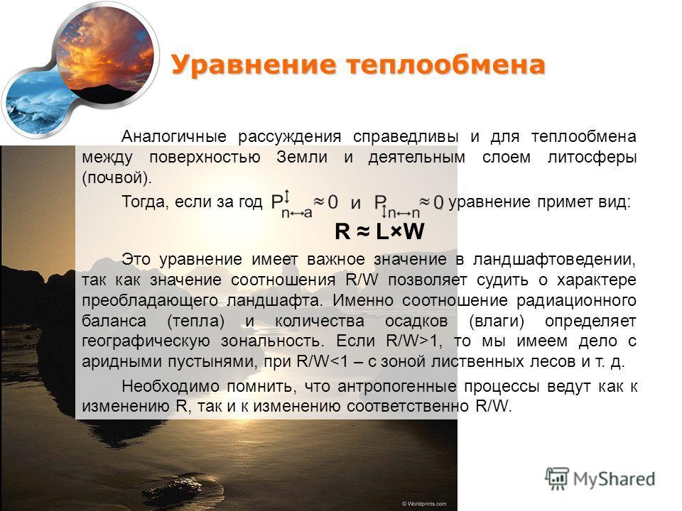 Уравнение теплообмена Аналогичные рассуждения справедливы и для теплообмена между поверхностью Земли и деятельным слоем литосферы (почвой). Тогда, если за год, уравнение примет вид: R L×W Это уравнение имеет важное значение в ландшафтоведении, так ка