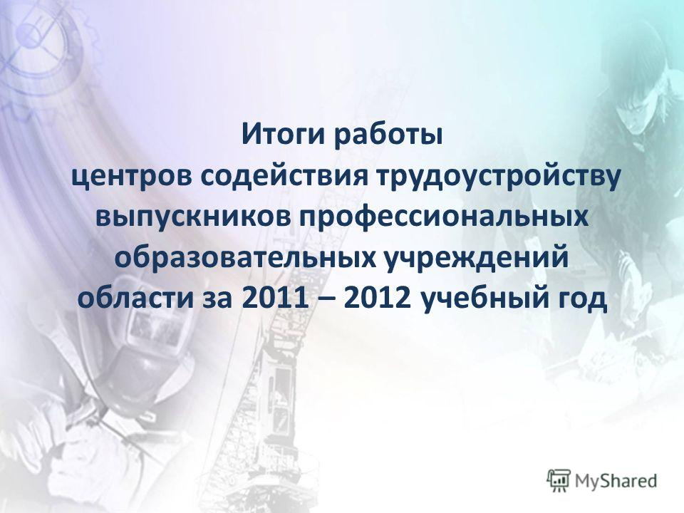 Итоги работы центров содействия трудоустройству выпускников профессиональных образовательных учреждений области за 2011 – 2012 учебный год