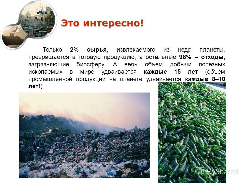 Это интересно! Только 2% сырья, извлекаемого из недр планеты, превращается в готовую продукцию, а остальные 98% – отходы, загрязняющие биосферу. А ведь объем добычи полезных ископаемых в мире удваивается каждые 15 лет (объем промышленной продукции на