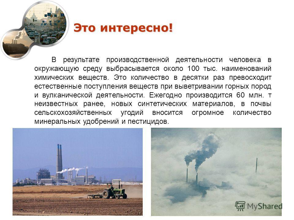 Это интересно! В результате производственной деятельности человека в окружающую среду выбрасывается около 100 тыс. наименований химических веществ. Это количество в десятки раз превосходит естественные поступления веществ при выветривании горных поро
