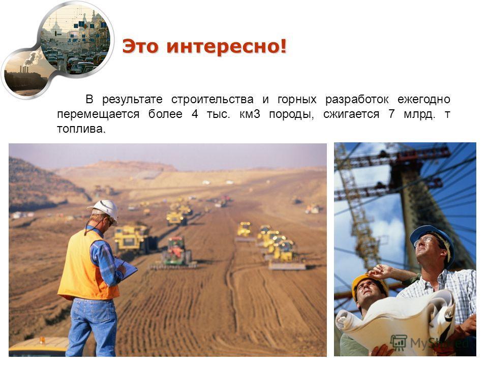 Это интересно!. В результате строительства и горных разработок ежегодно перемещается более 4 тыс. км3 породы, сжигается 7 млрд. т топлива.