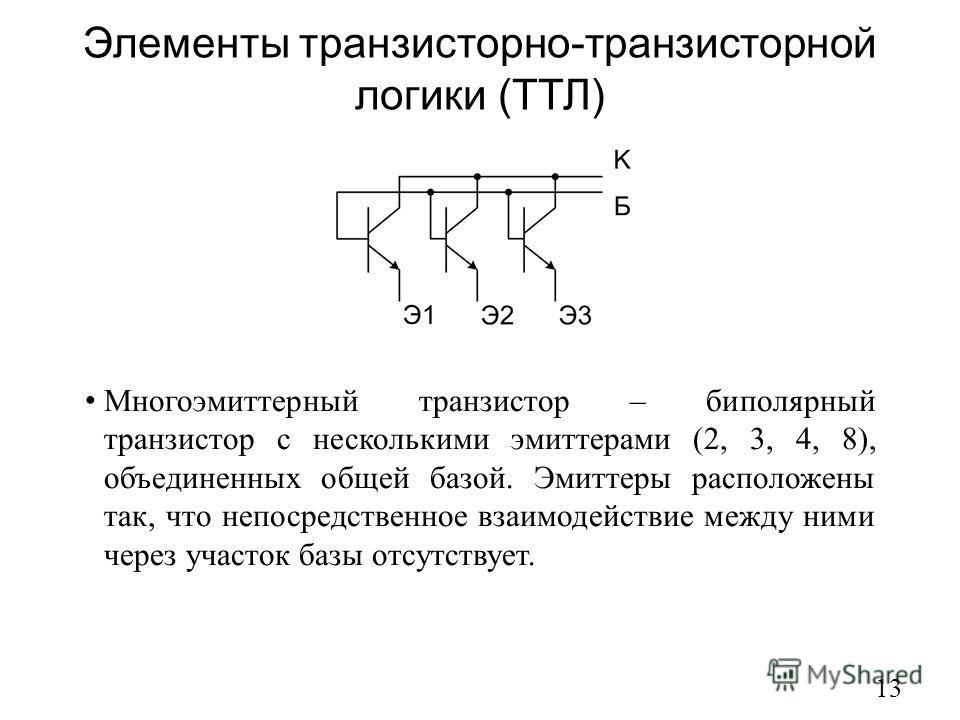 Элементы транзисторно-транзисторной логики (ТТЛ) 13 Многоэмиттерный транзистор – биполярный транзистор с несколькими эмиттерами (2, 3, 4, 8), объединенных общей базой. Эмиттеры расположены так, что непосредственное взаимодействие между ними через уча