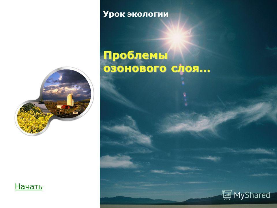 Проблемы озонового слоя… Урок экологии Проблемы озонового слоя… Начать