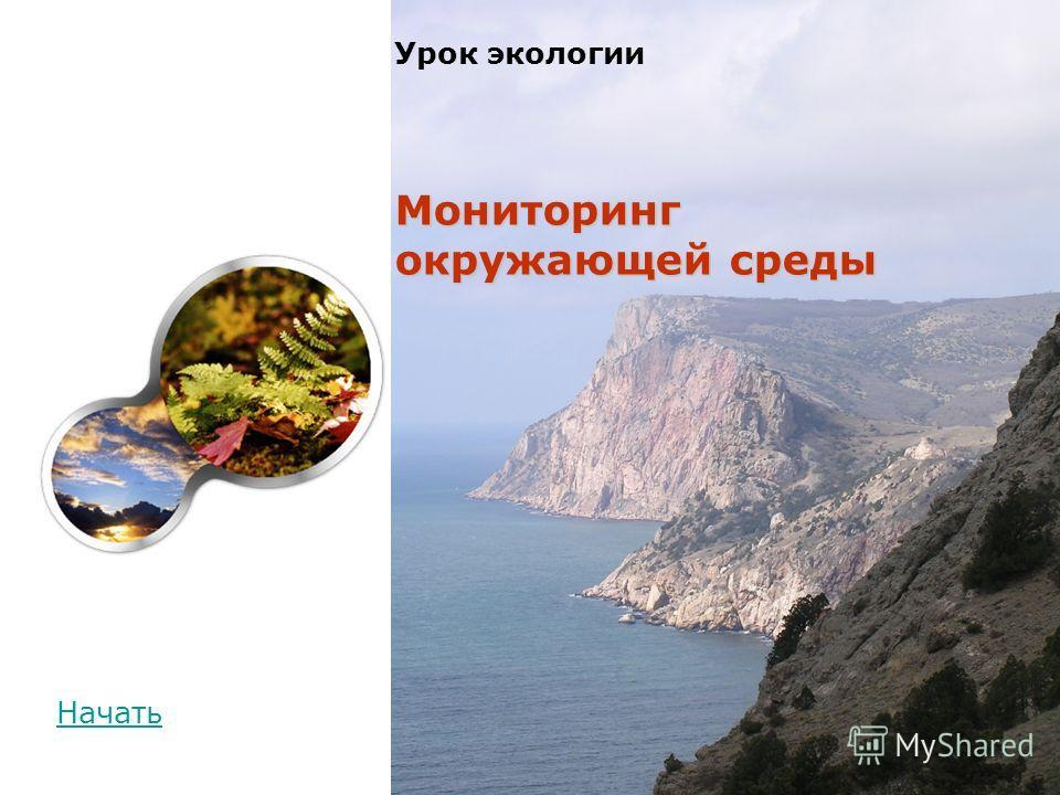 Презентация на тему Мониторинг окружающей среды Урок экологии  1 Мониторинг окружающей среды Урок экологии Мониторинг окружающей среды Начать