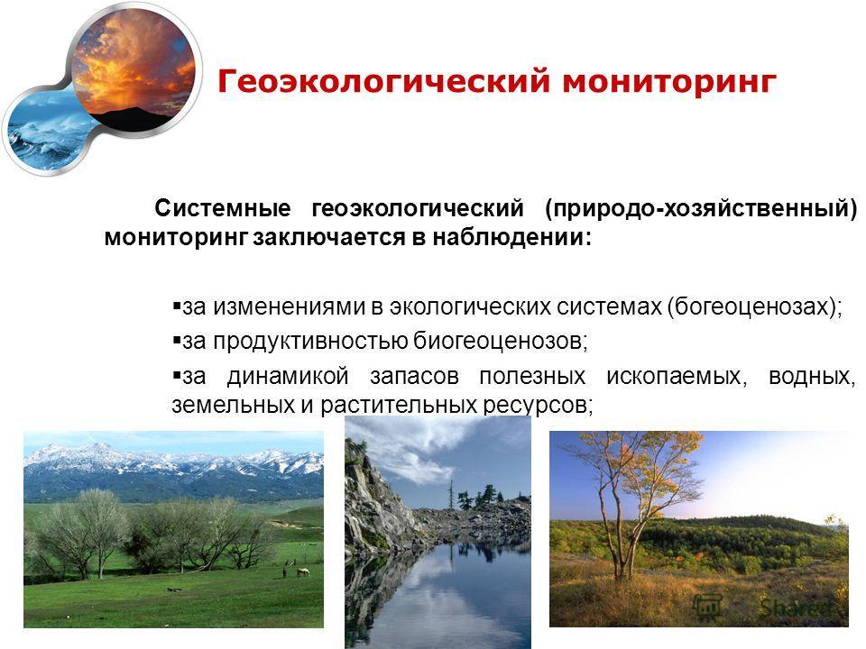 Геоэкологический мониторинг Системные геоэкологический (природо-хозяйственный) мониторинг заключается в наблюдении: за изменениями в экологических системах (богеоценозах); за продуктивностью биогеоценозов; за динамикой запасов полезных ископаемых, во