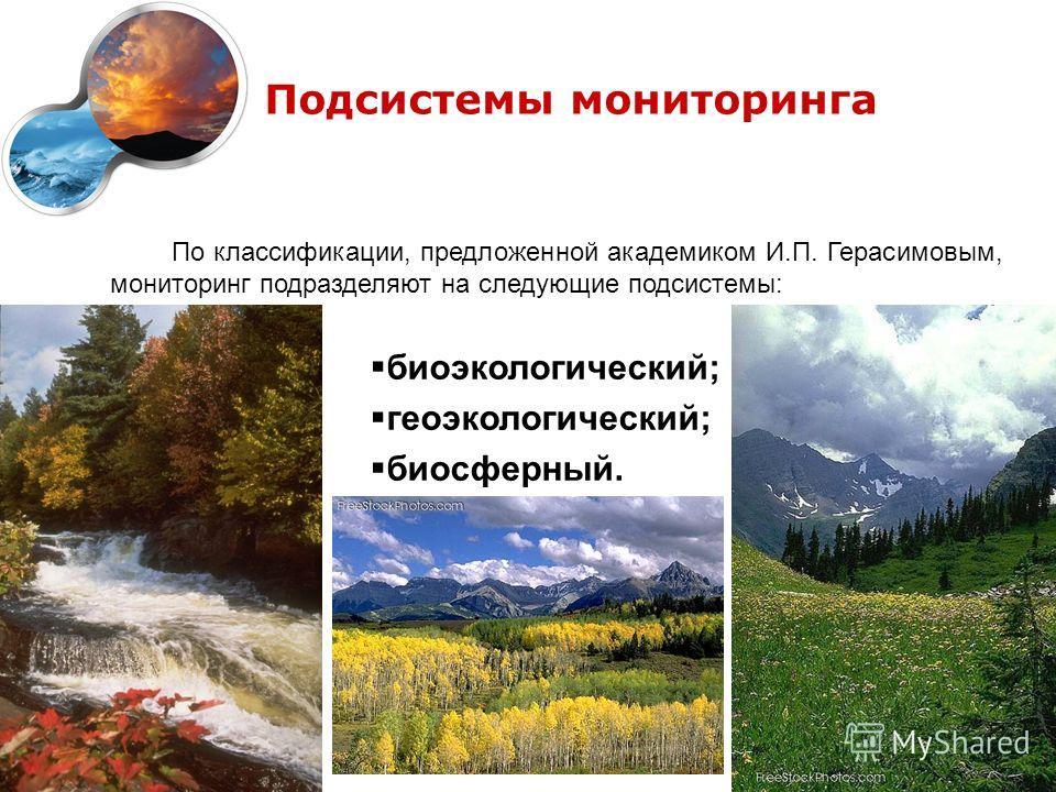 Подсистемы мониторинга По классификации, предложенной академиком И.П. Герасимовым, мониторинг подразделяют на следующие подсистемы: биоэкологический; геоэкологический; биосферный.