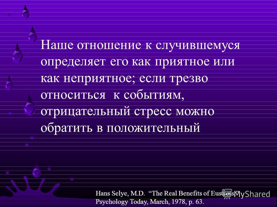 4 Наше отношение к случившемуся определяет его как приятное или как неприятное; если трезво относиться к событиям, отрицательный стресс можно обратить в положительный Hans Selye, M.D. The Real Benefits of Eustress, Psychology Today, March, 1978, p. 6