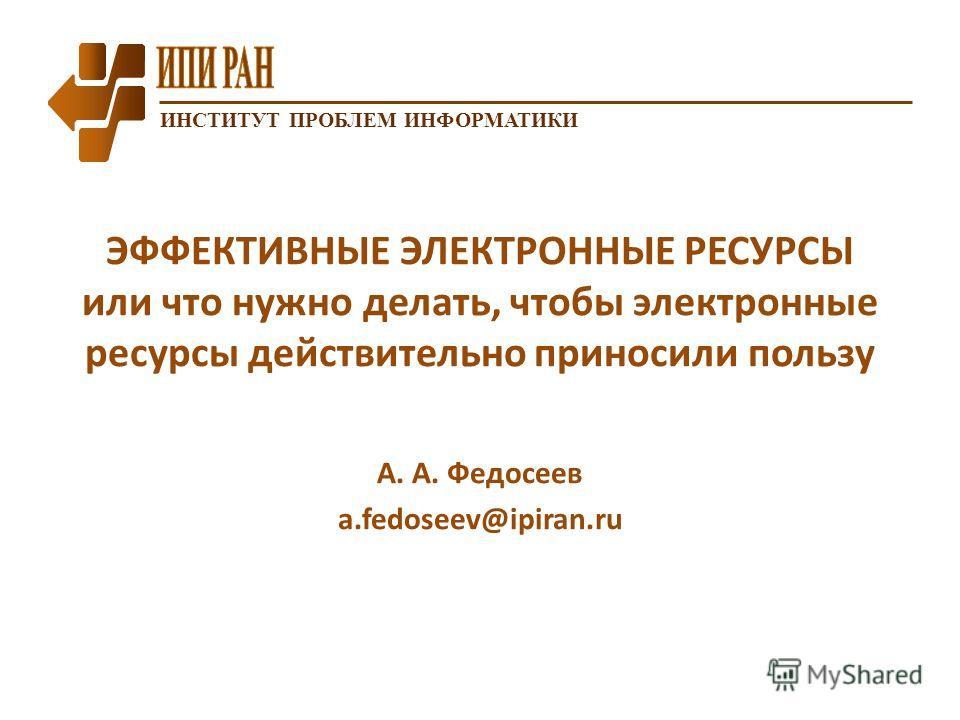 ИНСТИТУТ ПРОБЛЕМ ИНФОРМАТИКИ ЭФФЕКТИВНЫЕ ЭЛЕКТРОННЫЕ РЕСУРСЫ или что нужно делать, чтобы электронные ресурсы действительно приносили пользу А. А. Федосеев a.fedoseev@ipiran.ru