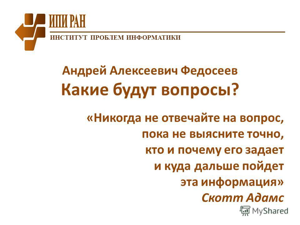 ИНСТИТУТ ПРОБЛЕМ ИНФОРМАТИКИ Андрей Алексеевич Федосеев Какие будут вопросы? «Никогда не отвечайте на вопрос, пока не выясните точно, кто и почему его задает и куда дальше пойдет эта информация» Скотт Адамс