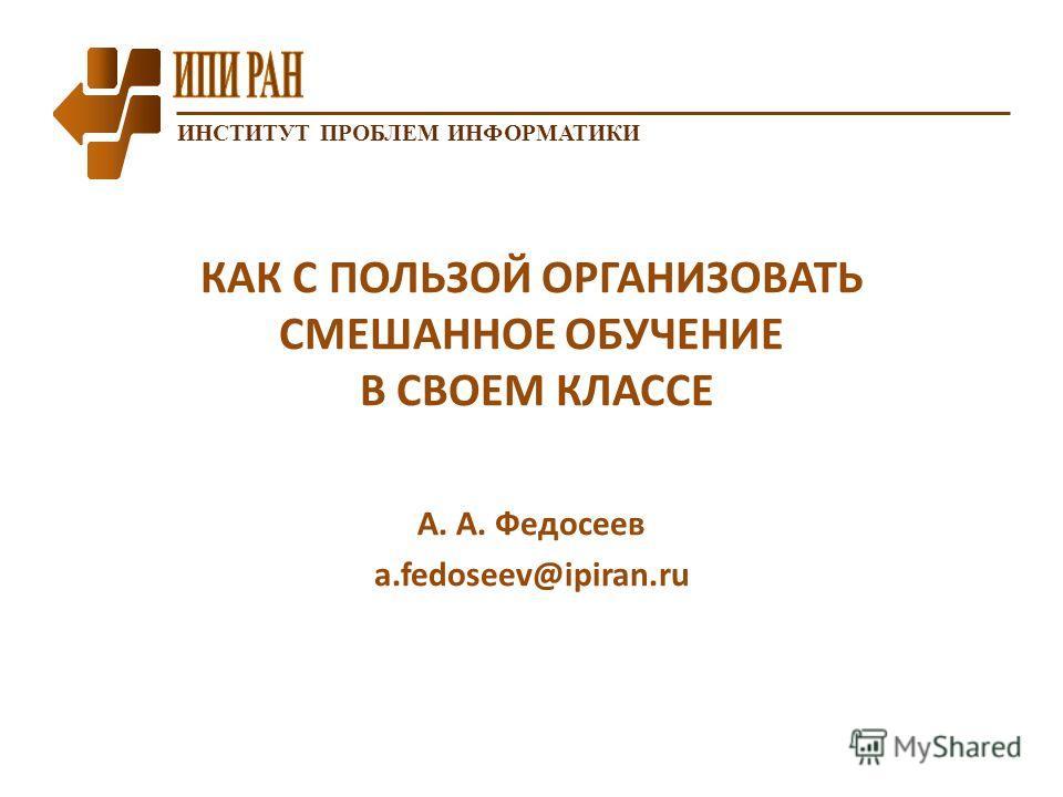 ИНСТИТУТ ПРОБЛЕМ ИНФОРМАТИКИ КАК С ПОЛЬЗОЙ ОРГАНИЗОВАТЬ СМЕШАННОЕ ОБУЧЕНИЕ В СВОЕМ КЛАССЕ А. А. Федосеев a.fedoseev@ipiran.ru