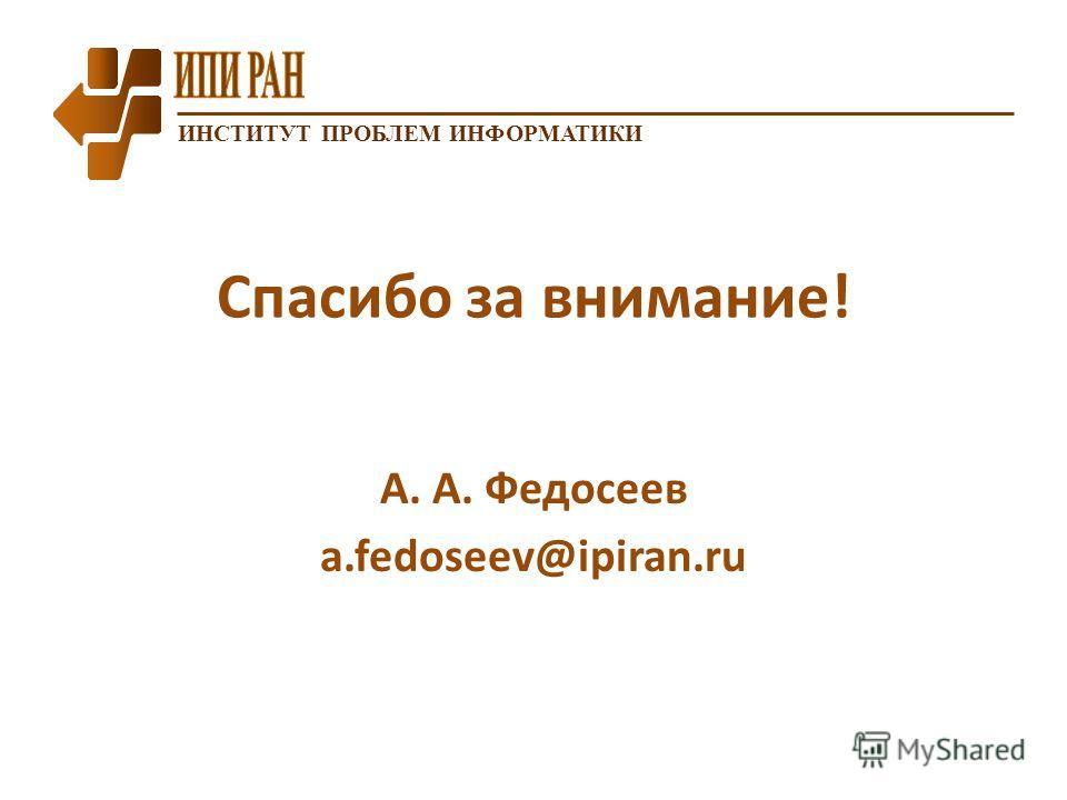 ИНСТИТУТ ПРОБЛЕМ ИНФОРМАТИКИ Спасибо за внимание! А. А. Федосеев a.fedoseev@ipiran.ru