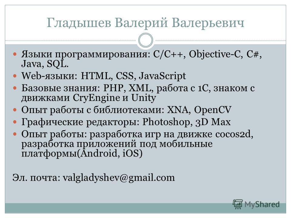 Гладышев Валерий Валерьевич Языки программирования: C/C++, Objective-C, C#, Java, SQL. Web-языки: HTML, CSS, JavaScript Базовые знания: PHP, XML, работа с 1С, знаком с движками CryEngine и Unity Опыт работы с библиотеками: XNA, OpenCV Графические ред