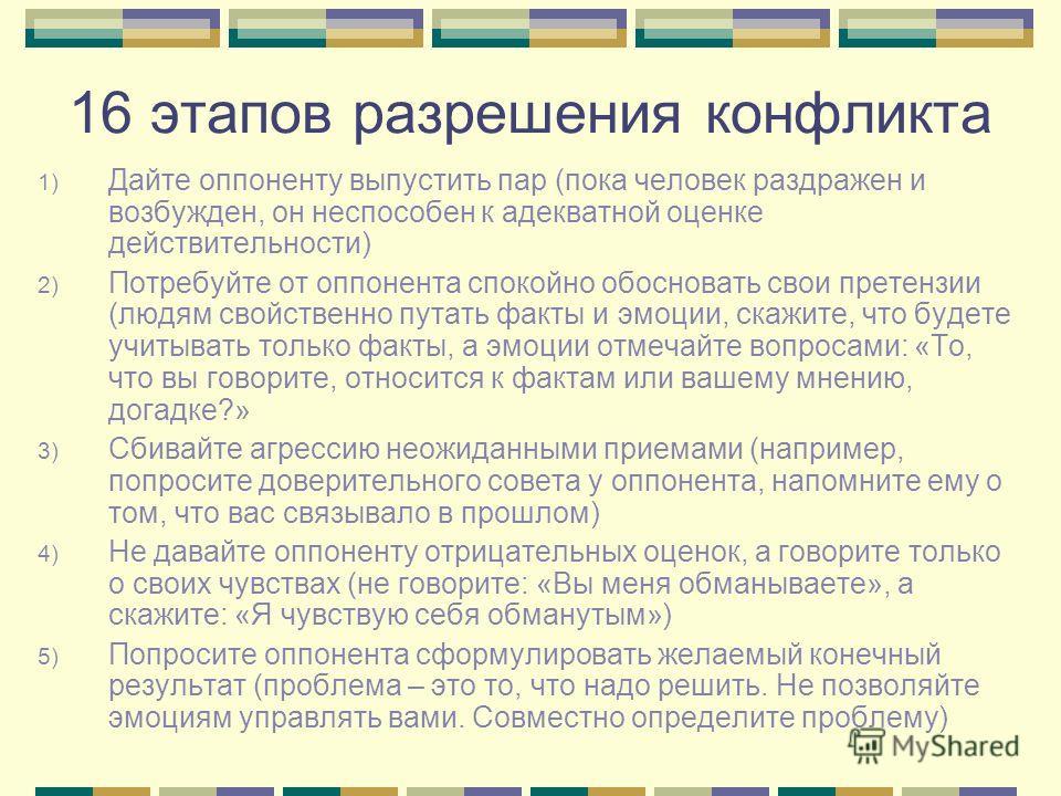 16 этапов разрешения конфликта 1) Дайте оппоненту выпустить пар (пока человек раздражен и возбужден, он неспособен к адекватной оценке действительности) 2) Потребуйте от оппонента спокойно обосновать свои претензии (людям свойственно путать факты и э