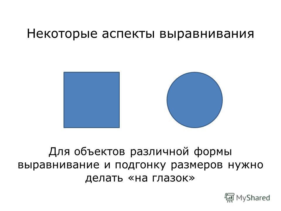 Некоторые аспекты выравнивания Для объектов различной формы выравнивание и подгонку размеров нужно делать «на глазок»
