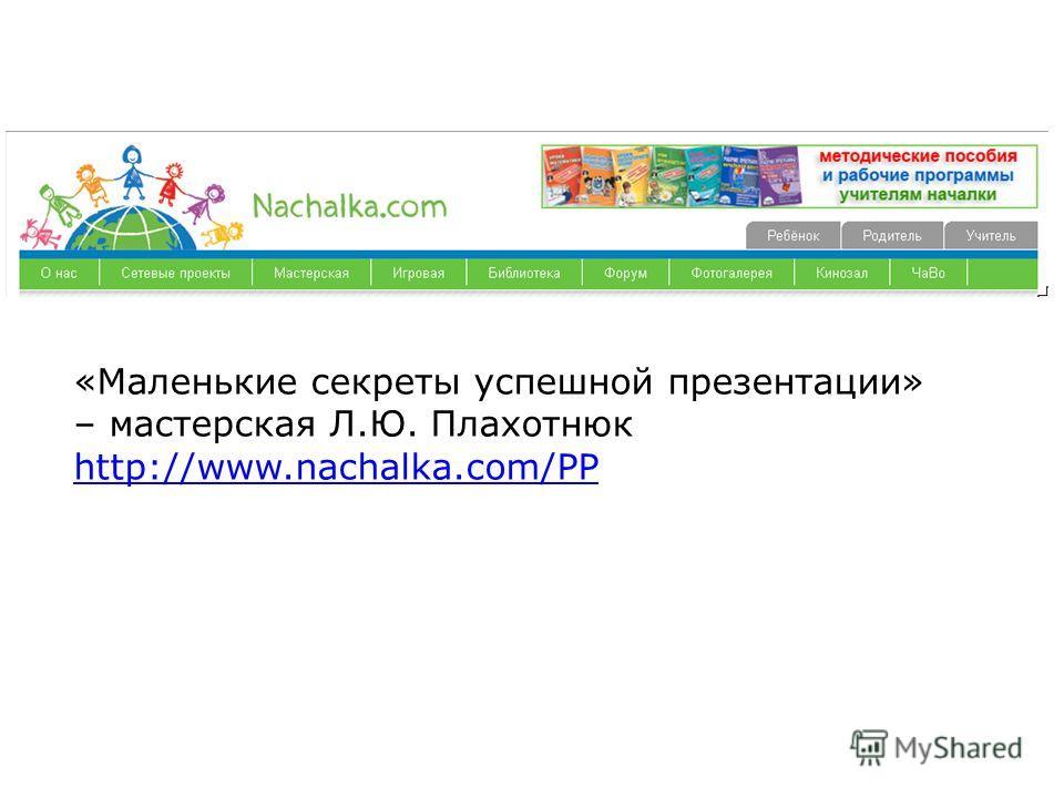 «Маленькие секреты успешной презентации» – мастерская Л.Ю. Плахотнюк http://www.nachalka.com/PP